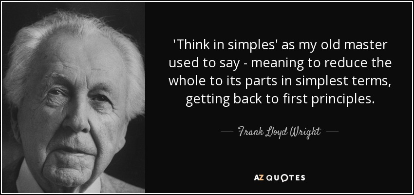 'Think in simples' as my old master used to say - meaning to reduce the whole to its parts in simplest terms, getting back to first principles. - Frank Lloyd Wright