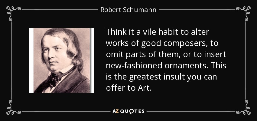 Think it a vile habit to alter works of good composers, to omit parts of them, or to insert new-fashioned ornaments. This is the greatest insult you can offer to Art. - Robert Schumann