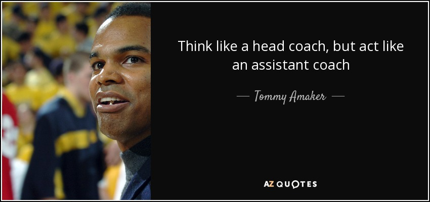 Think like a head coach, but act like an assistant coach - Tommy Amaker