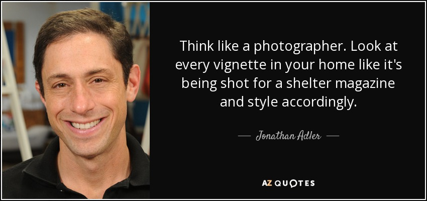 Think like a photographer. Look at every vignette in your home like it's being shot for a shelter magazine and style accordingly. - Jonathan Adler