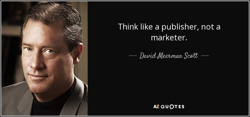 Think like a publisher, not a marketer. - David Meerman Scott