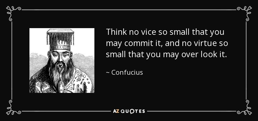 Think no vice so small that you may commit it, and no virtue so small that you may over look it. - Confucius