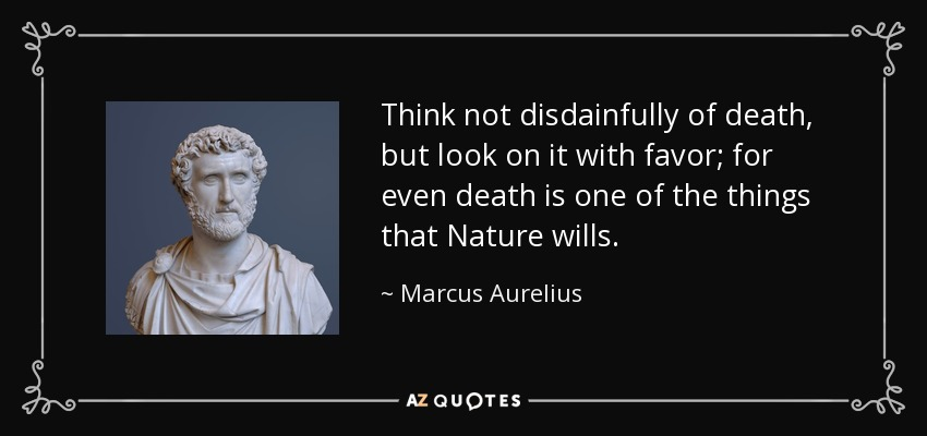 Think not disdainfully of death, but look on it with favor; for even death is one of the things that Nature wills. - Marcus Aurelius