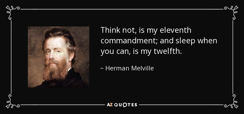 Think not, is my eleventh commandment; and sleep when you can, is my twelfth. - Herman Melville