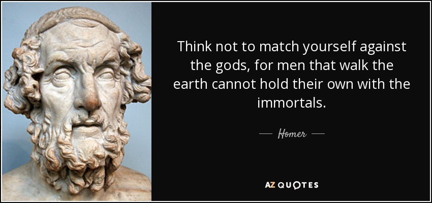 Think not to match yourself against the gods, for men that walk the earth cannot hold their own with the immortals. - Homer