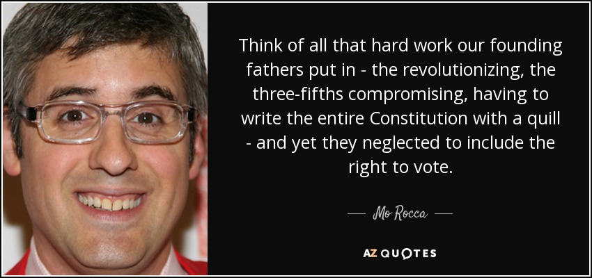 Think of all that hard work our founding fathers put in - the revolutionizing, the three-fifths compromising, having to write the entire Constitution with a quill - and yet they neglected to include the right to vote. - Mo Rocca