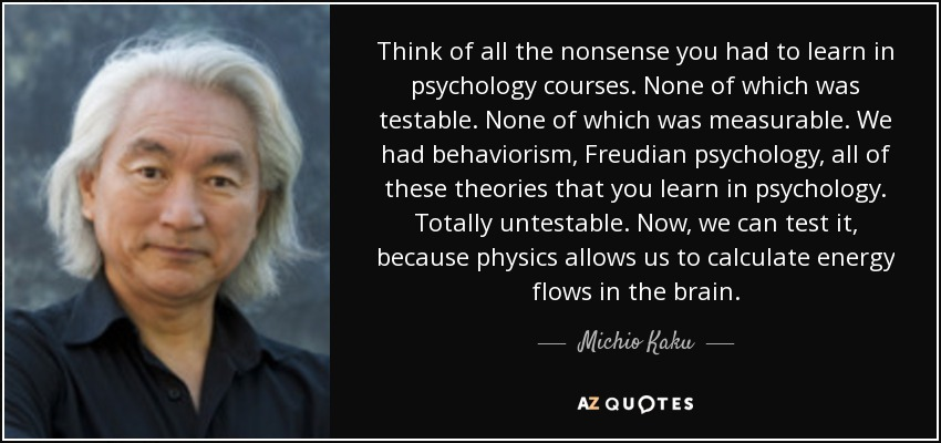 Think of all the nonsense you had to learn in psychology courses. None of which was testable. None of which was measurable. We had behaviorism, Freudian psychology, all of these theories that you learn in psychology. Totally untestable. Now, we can test it, because physics allows us to calculate energy flows in the brain. - Michio Kaku