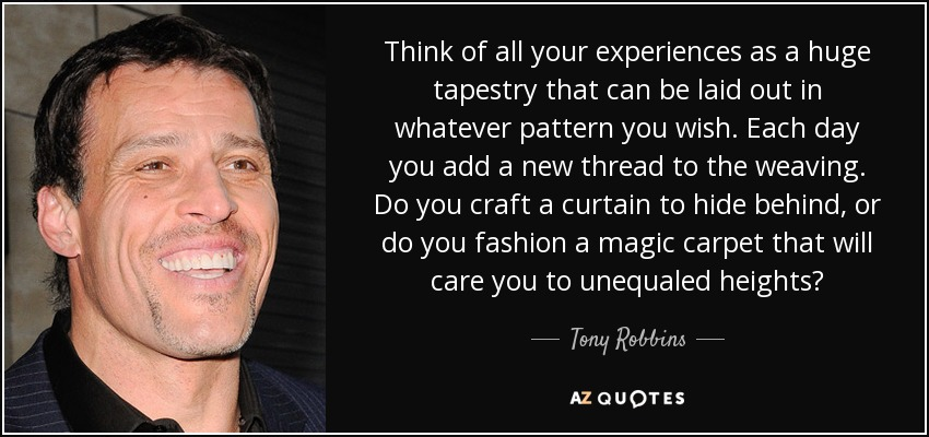 Think of all your experiences as a huge tapestry that can be laid out in whatever pattern you wish. Each day you add a new thread to the weaving. Do you craft a curtain to hide behind, or do you fashion a magic carpet that will care you to unequaled heights? - Tony Robbins