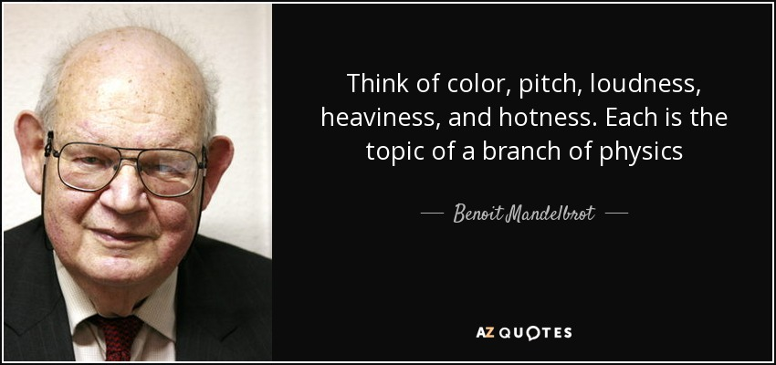 Think of color, pitch, loudness, heaviness, and hotness. Each is the topic of a branch of physics - Benoit Mandelbrot