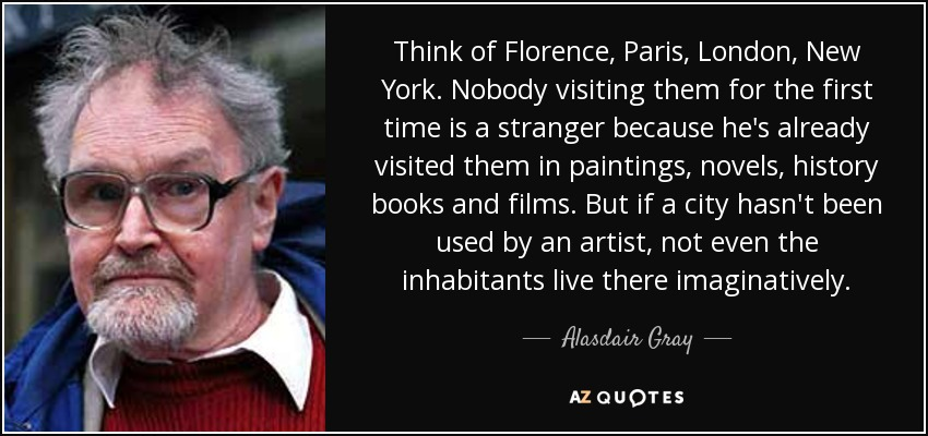 Think of Florence, Paris, London, New York. Nobody visiting them for the first time is a stranger because he's already visited them in paintings, novels, history books and films. But if a city hasn't been used by an artist, not even the inhabitants live there imaginatively. - Alasdair Gray