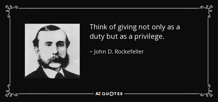 Think of giving not only as a duty but as a privilege. - John D. Rockefeller