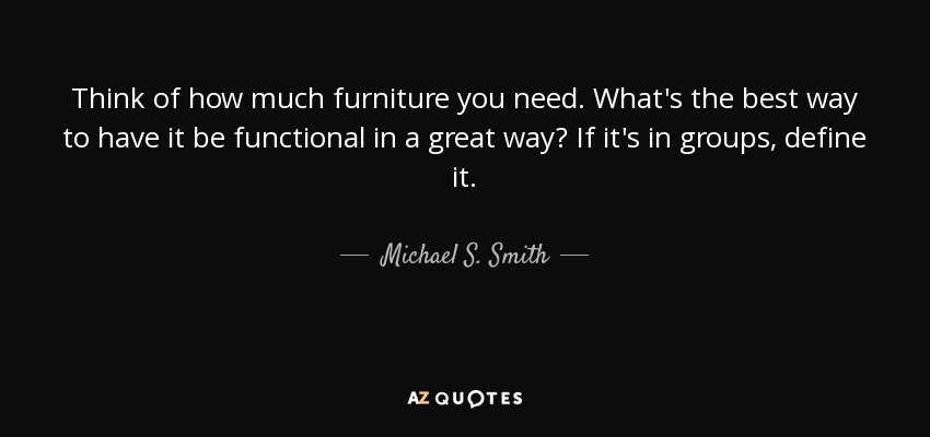 Think of how much furniture you need. What's the best way to have it be functional in a great way? If it's in groups, define it. - Michael S. Smith