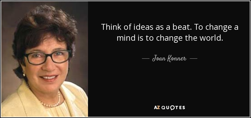 Think of ideas as a beat. To change a mind is to change the world. - Joan Konner