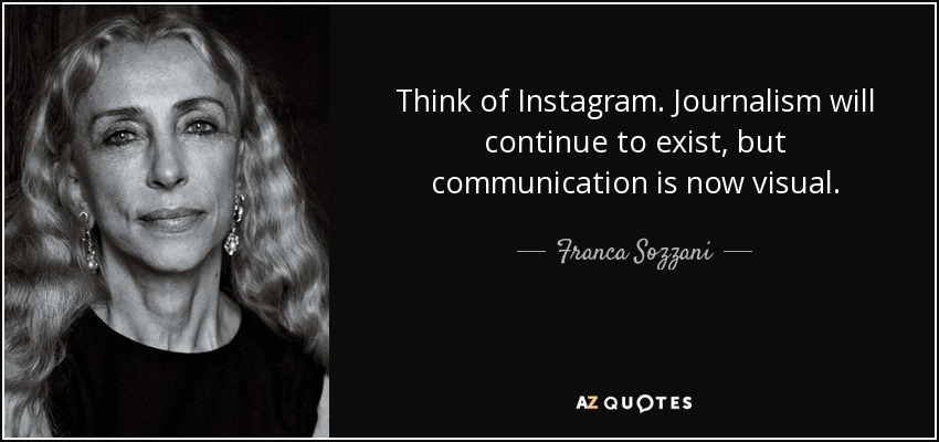 Think of Instagram. Journalism will continue to exist, but communication is now visual. - Franca Sozzani