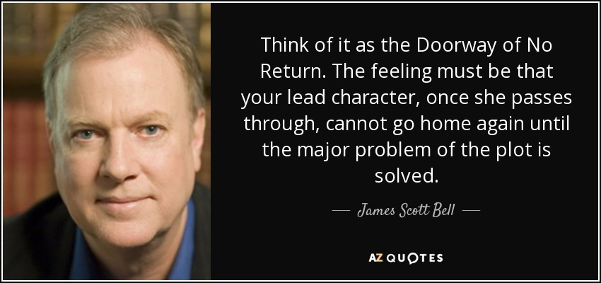 Think of it as the Doorway of No Return. The feeling must be that your lead character, once she passes through, cannot go home again until the major problem of the plot is solved. - James Scott Bell