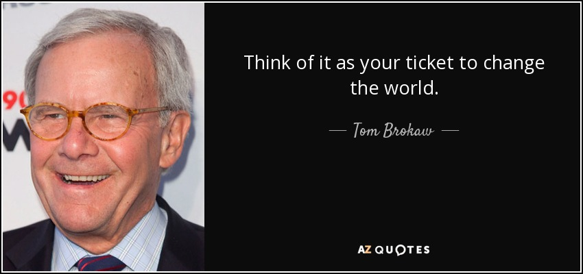 Think of it as your ticket to change the world. - Tom Brokaw