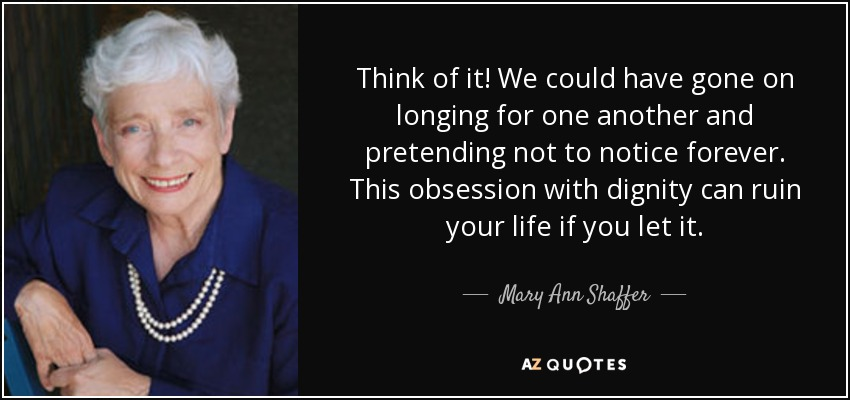 Think of it! We could have gone on longing for one another and pretending not to notice forever. This obsession with dignity can ruin your life if you let it. - Mary Ann Shaffer