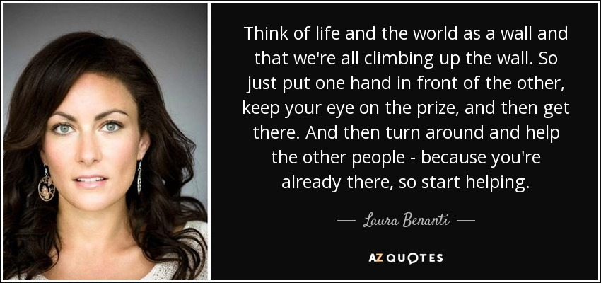 Think of life and the world as a wall and that we're all climbing up the wall. So just put one hand in front of the other, keep your eye on the prize, and then get there. And then turn around and help the other people - because you're already there, so start helping. - Laura Benanti