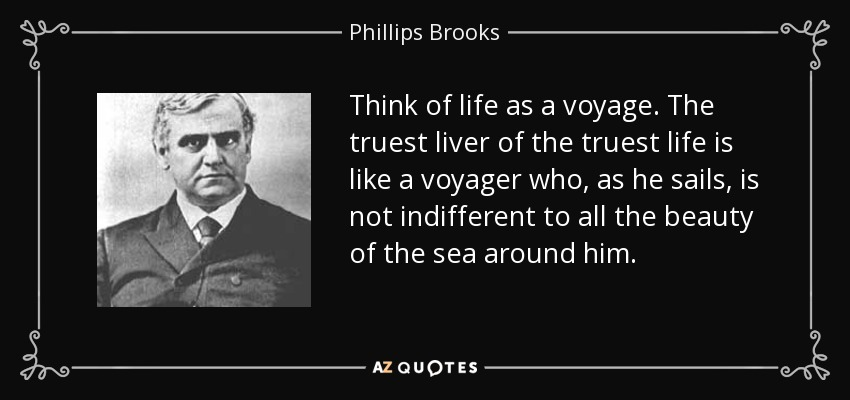 Think of life as a voyage. The truest liver of the truest life is like a voyager who, as he sails, is not indifferent to all the beauty of the sea around him. - Phillips Brooks