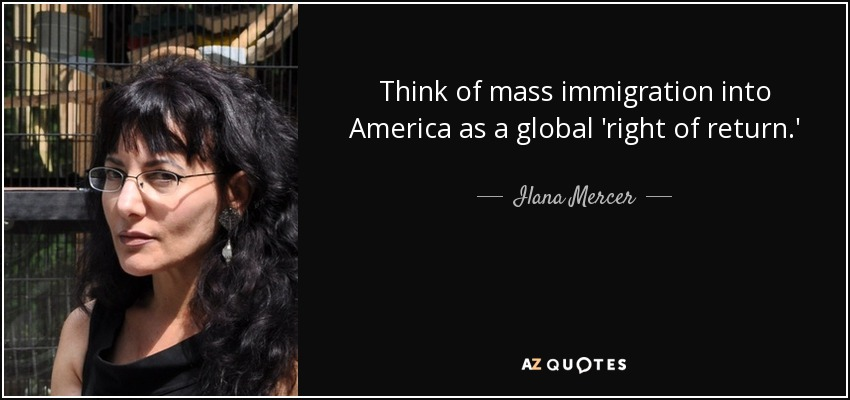 Think of mass immigration into America as a global 'right of return.' - Ilana Mercer