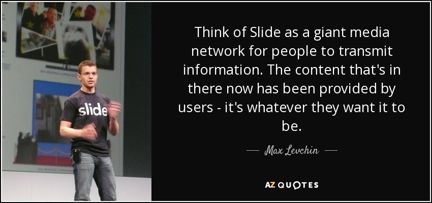 Think of Slide as a giant media network for people to transmit information. The content that's in there now has been provided by users - it's whatever they want it to be. - Max Levchin
