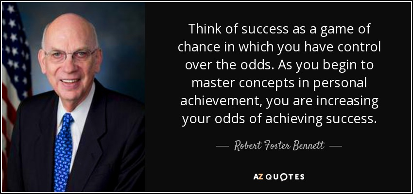Think of success as a game of chance in which you have control over the odds. As you begin to master concepts in personal achievement, you are increasing your odds of achieving success. - Robert Foster Bennett