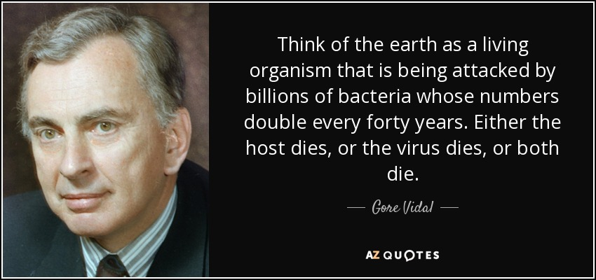 Think of the earth as a living organism that is being attacked by billions of bacteria whose numbers double every forty years. Either the host dies, or the virus dies, or both die. - Gore Vidal