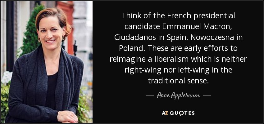 Think of the French presidential candidate Emmanuel Macron, Ciudadanos in Spain, Nowoczesna in Poland. These are early efforts to reimagine a liberalism which is neither right-wing nor left-wing in the traditional sense. - Anne Applebaum