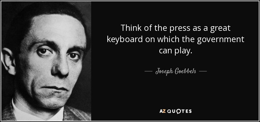 Think of the press as a great keyboard on which the government can play. - Joseph Goebbels
