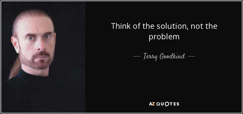 Think of the solution, not the problem - Terry Goodkind