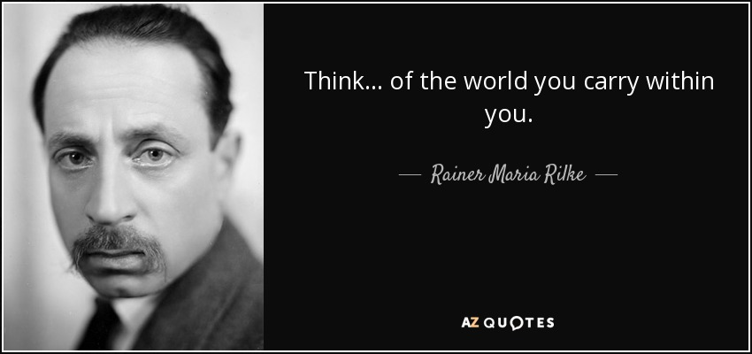 Think... of the world you carry within you. - Rainer Maria Rilke