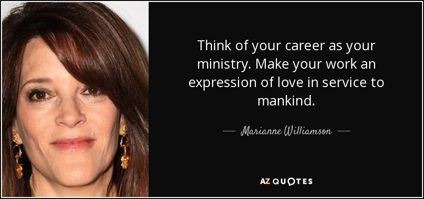 Think of your career as your ministry. Make your work an expression of love in service to mankind. - Marianne Williamson