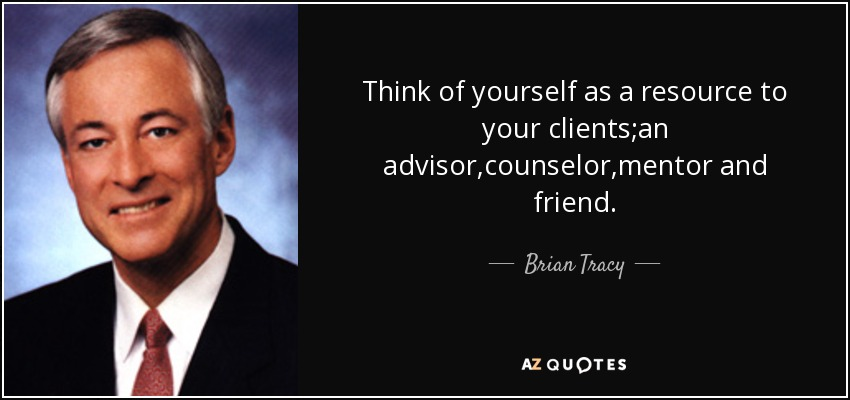 Think of yourself as a resource to your clients;an advisor,counselor,mentor and friend. - Brian Tracy