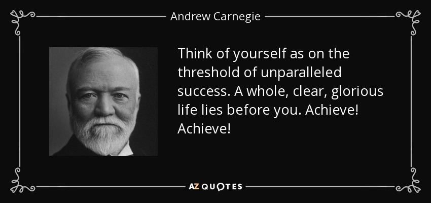 Think of yourself as on the threshold of unparalleled success. A whole, clear, glorious life lies before you. Achieve! Achieve! - Andrew Carnegie