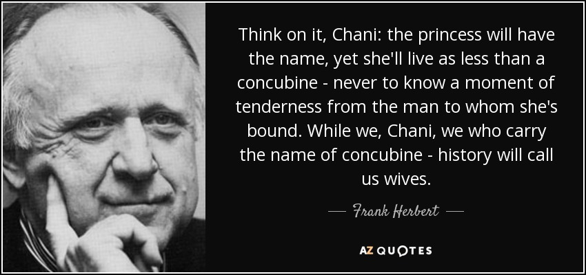 Think on it, Chani: the princess will have the name, yet she'll live as less than a concubine - never to know a moment of tenderness from the man to whom she's bound. While we, Chani, we who carry the name of concubine - history will call us wives. - Frank Herbert