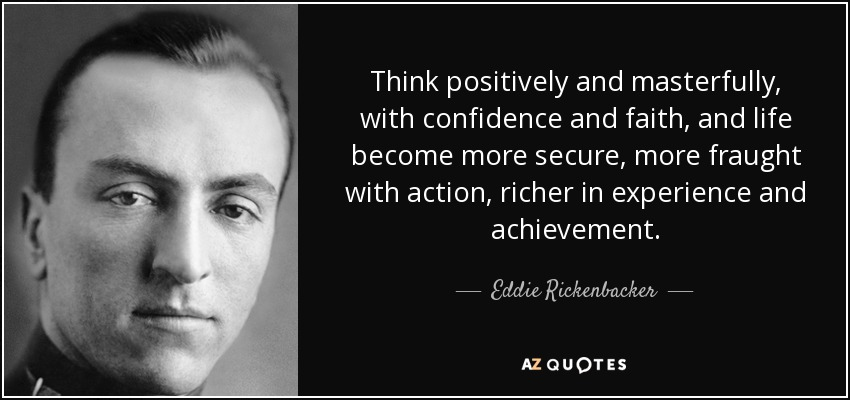 Think positively and masterfully, with confidence and faith, and life become more secure, more fraught with action, richer in experience and achievement. - Eddie Rickenbacker