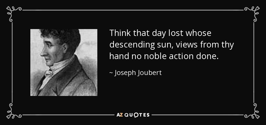Think that day lost whose descending sun, views from thy hand no noble action done. - Joseph Joubert
