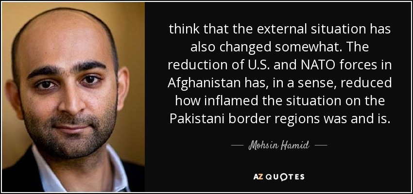 think that the external situation has also changed somewhat. The reduction of U.S. and NATO forces in Afghanistan has, in a sense, reduced how inflamed the situation on the Pakistani border regions was and is. - Mohsin Hamid