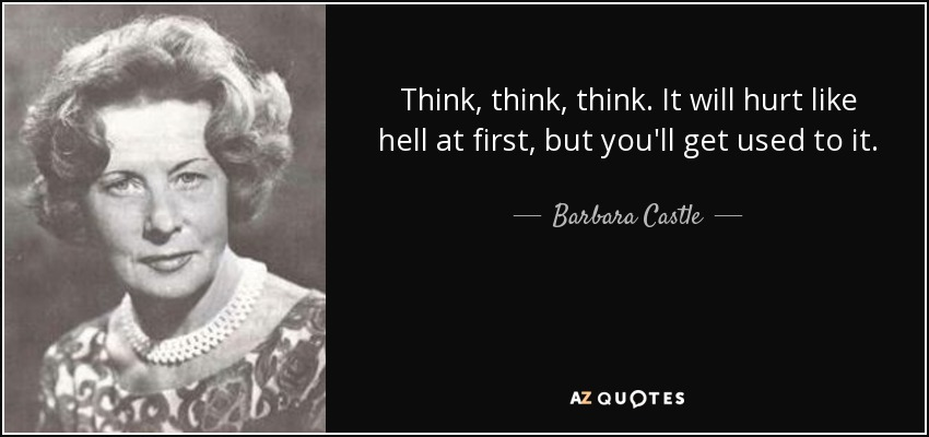 Think, think, think. It will hurt like hell at first, but you'll get used to it. - Barbara Castle, Baroness Castle of Blackburn