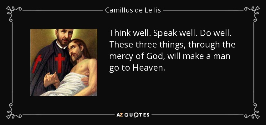 Think well. Speak well. Do well. These three things, through the mercy of God, will make a man go to Heaven. - Camillus de Lellis