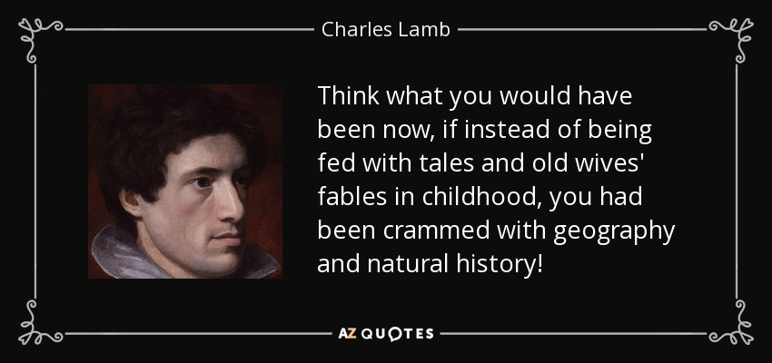 Think what you would have been now, if instead of being fed with tales and old wives' fables in childhood, you had been crammed with geography and natural history! - Charles Lamb