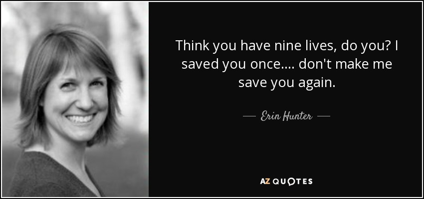 Think you have nine lives, do you? I saved you once.... don't make me save you again. - Erin Hunter