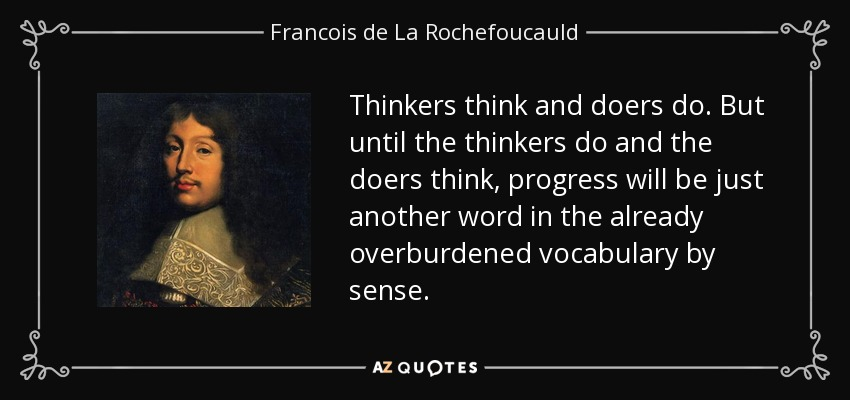 Thinkers think and doers do. But until the thinkers do and the doers think, progress will be just another word in the already overburdened vocabulary by sense. - Francois de La Rochefoucauld