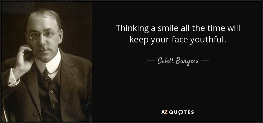 Thinking a smile all the time will keep your face youthful. - Gelett Burgess