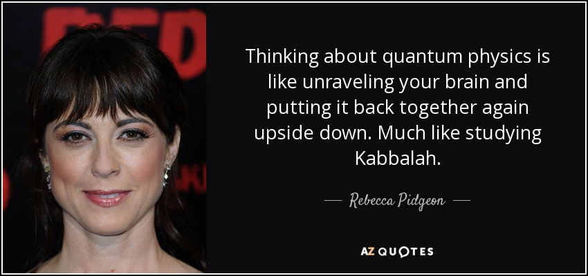 Thinking about quantum physics is like unraveling your brain and putting it back together again upside down. Much like studying Kabbalah. - Rebecca Pidgeon