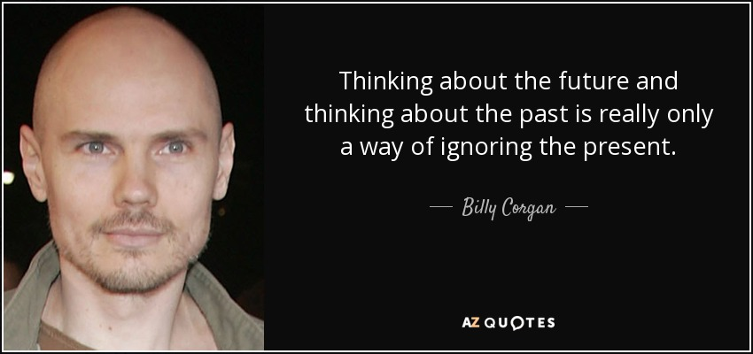 Thinking about the future and thinking about the past is really only a way of ignoring the present. - Billy Corgan