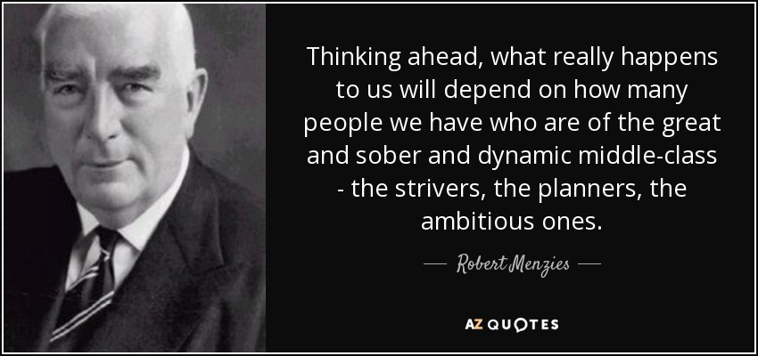 Thinking ahead, what really happens to us will depend on how many people we have who are of the great and sober and dynamic middle-class - the strivers, the planners, the ambitious ones. - Robert Menzies