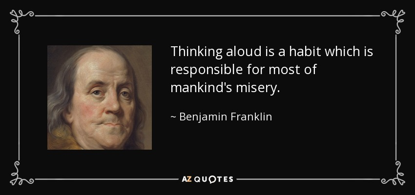 Thinking aloud is a habit which is responsible for most of mankind's misery. - Benjamin Franklin