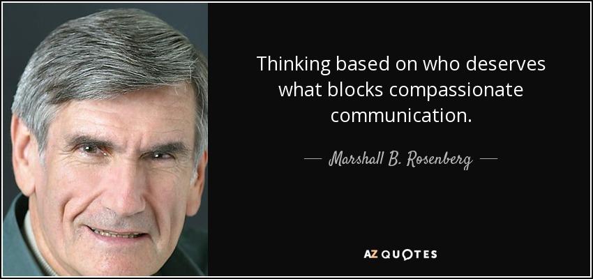 Thinking based on who deserves what blocks compassionate communication. - Marshall B. Rosenberg