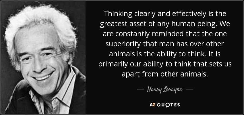 Thinking clearly and effectively is the greatest asset of any human being. We are constantly reminded that the one superiority that man has over other animals is the ability to think. It is primarily our ability to think that sets us apart from other animals. - Harry Lorayne